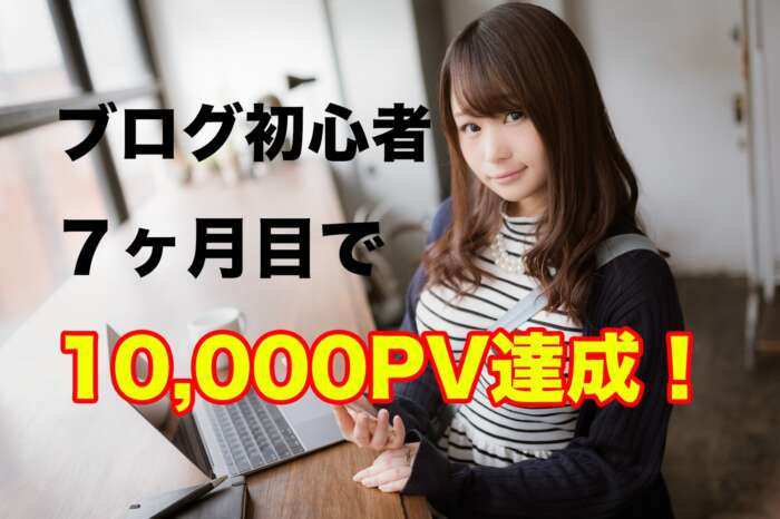 ブログ 初心者アフィリエイト7ヶ月で第1目標の1万PV達成!PV数・収益のご報告!