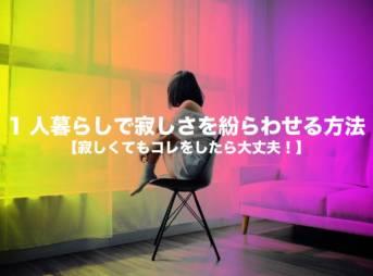 1人暮らしで寂しさを紛らわせる方法【寂しくてもコレをしたら大丈夫!】