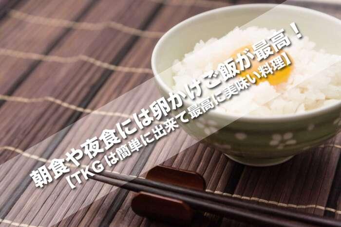 朝食や夜食には卵かけご飯が最高!【TKGは簡単に出来て最高に美味い料理】