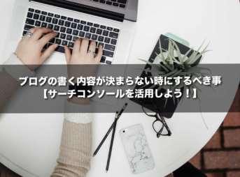ブログの書く内容が決まらない時にするべき事【サーチコンソールを活用しよう!】