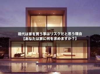 現代は家を買う事はリスクだと思う理由【あなたは家に何を求めますか?】
