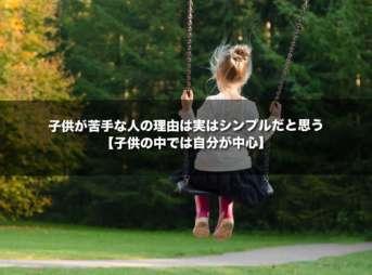 子供が苦手な人の理由は実はシンプルだと思う【子供の中では自分が中心】