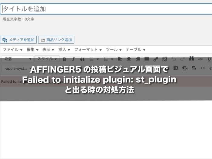 AFFINGER5の投稿ビジュアル画面でFailed to initialize plugin: st_pluginと出る時の対処方法