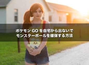 ポケモンGOを自宅から出ないで、モンスターボールを確保する方法