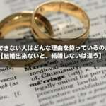 結婚できない人はどんな理由を持っているのか?【結婚出来ないと、結婚しないは違う】