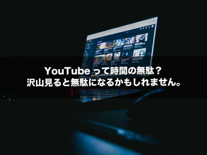 YouTubeって時間の無駄?沢山見ると無駄になるかもしれません。