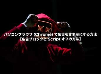パソコンブラウザ(Chrome)で広告を非表示にする方法【広告ブロックとScriptオフの方法】