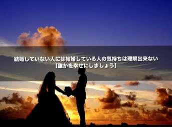 結婚していない人には結婚している人の気持ちは理解出来ない【誰かを幸せにしましょう】