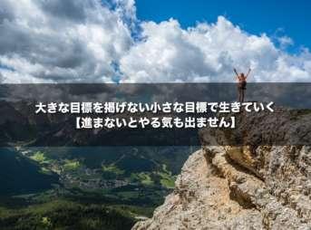 大きな目標を掲げない小さな目標で生きていく【進まないとやる気も出ません】