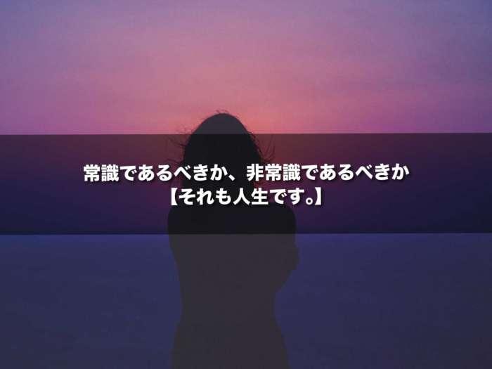 常識であるべきか、非常識であるべきか【それも人生です。】