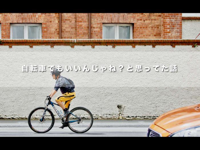 自転車でもいいんじゃね?と思ってた話【今でも思っています。】