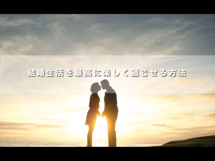 結婚生活を最高に楽しく過ごせる方法【結婚生活を楽しくする男性目線】