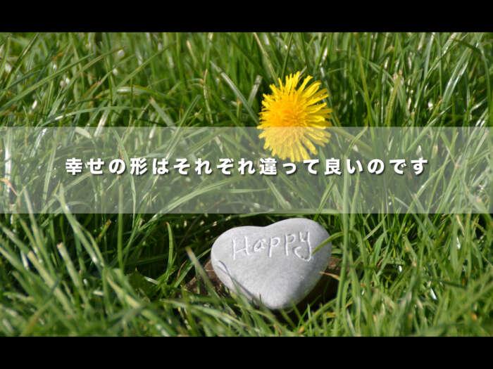 幸せの形はそれぞれ違って良いのです【幸せはみんな違う世界を持っている】